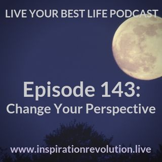 Ep 143 - Change Your Perspective