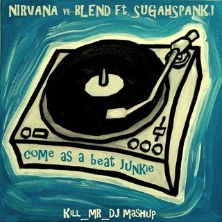 Kill_mR_DJ - Come As A Beat Junkie (Nirvana vs Blend ft.Sugahspank!)