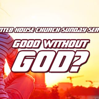NTEB HOUSE CHURCH SUNDAY MORNING SERVICE: Being Good Without God Is A One-Way Ticket To The Flames Of Hell
