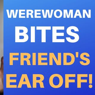 WEREWOMAN BITES FRIEND'S EAR OFF