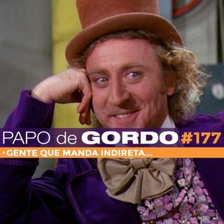 Papo de Gordo 177 - Gente que manda indireta...