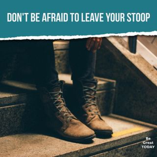 Episode 115: Don't Be Afraid To Leave Your Stoop