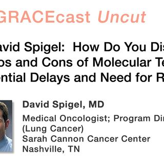Dr. David Spigel: How Do You Discuss the Pros and Cons of Molecular Testing, with Potential Delays and Need for Rebiopsy?