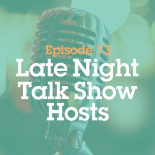 Episode 73: Late Night Talk Show Hosts