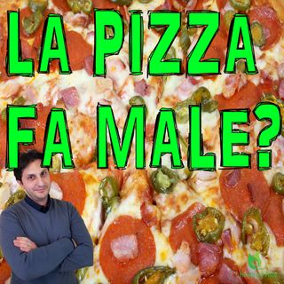 Episodio 41 - LA PIZZA FA MALE? Oppure e' un pasto ideale?