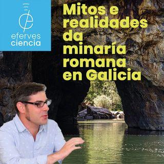 Efer 556 (22-4-21): Mitos e realidades da minaría romana en Galicia
