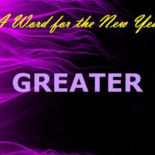A WORD FOR THE NEW YEAR - pt1 - Greater
