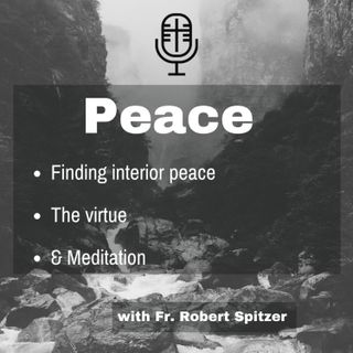 219: Peace – Finding Interior Peace, the Virtue, & Meditation (Advent)