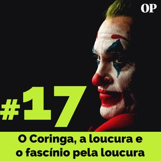 #17 - O Coringa, a loucura e o fascínio pela loucura