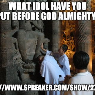 What Idol Have You Put Before God Almighty?