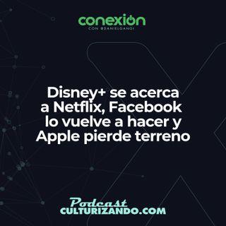 Conexión: Disney+ se acerca a Netflix, Facebook lo vuelve a hacer y Apple pierde el segundo lugar