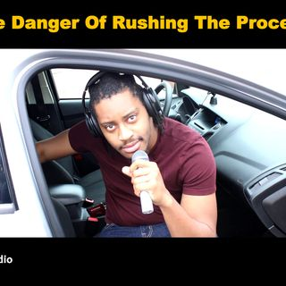 The Danger Of Rushing The Process
