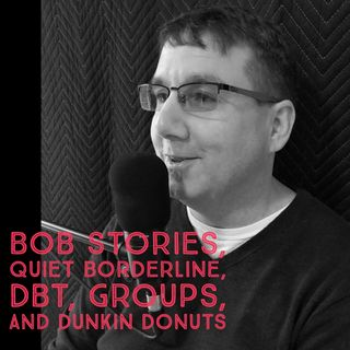 Bob Stories, Quiet Borderline, DBT, Groups, and Dunkin Donuts