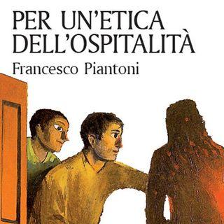 """Francesco Piantoni """"Per un'etica dell'ospitalità"""""""