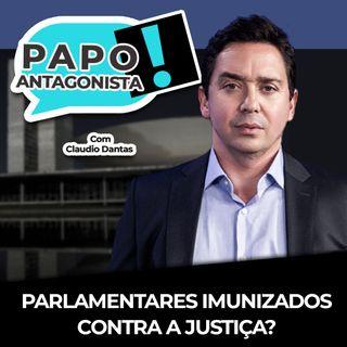PARLAMENTARES IMUNIZADOS CONTRA A JUSTIÇA? - Papo Antagonista com Claudio Dantas e Mario Sabino