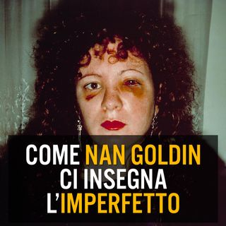 Episodio 8 - Come Nan Goldin ci insegna l'imperfetto