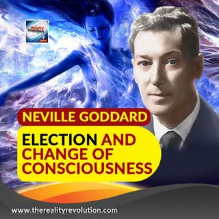 Neville Goddard Election And Change Of Consciousness