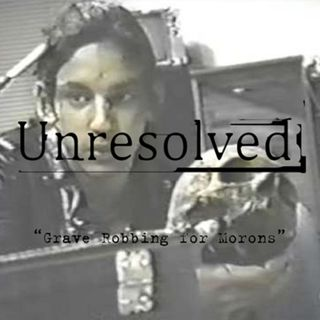 "BONUS EPISODE: Unresolved - ""Grave Robbing For Morons"""