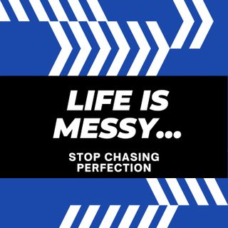 Life Is Messy...Stop Chasing Perfection
