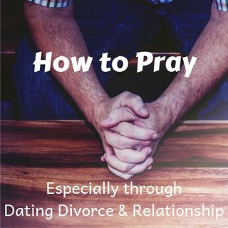 #7 How to Pray - Especially through the Trials of Dating/Divorce/Relationship