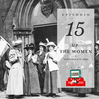Puntata 15 - Up the Women (e suffragette 2020)