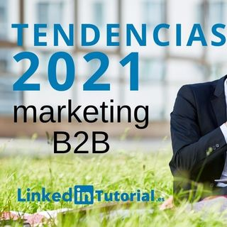 Tendencias en Linkedin 2021 y en marketing b2b.