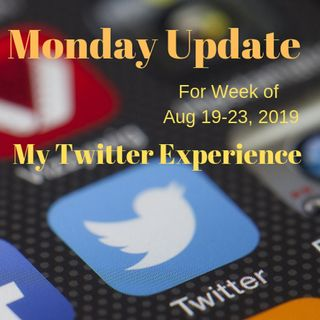 Monday Update Week of Aug 19-23, 2019 My Twitter Experience
