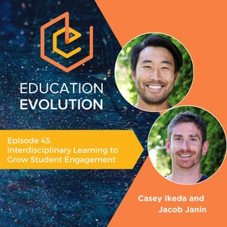 43. Interdisciplinary Learning to Grow Student Engagement with Casey Ikeda and Jacob Janin