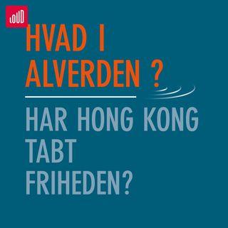 Hvad i alverden #2 Har Hong Kong Tabt Friheden?