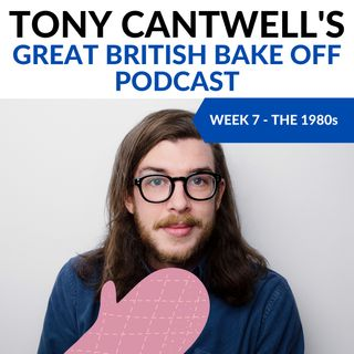 80's Week (S11E07) - Tony Cantwell's Great British Bake Off Podcast #7