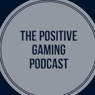 The Positive Gaming Podcast Ep 5