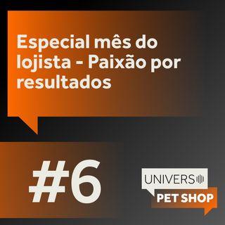 EP6   Edição especial mês do lojista - Paixão por resultados   Universo Pet Shop