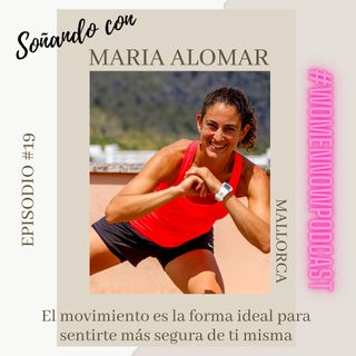 Ep. #19 Maria Alomar - El movimiento es la forma ideal para sentirte más segura de ti misma