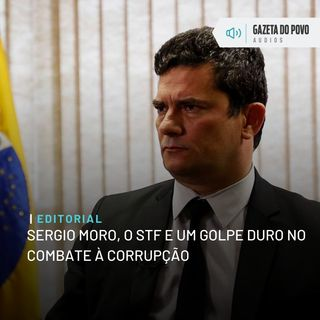 Editorial: Sergio Moro, o STF e um golpe duro no combate à corrupção