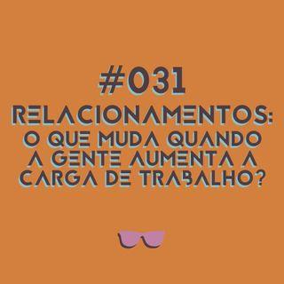 #031 - Relacionamentos: o que muda quando a gente aumenta a carga de trabalho?