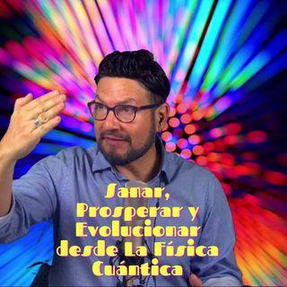 #312 Sanar, prosperar y evolucionar desde la Física Cuántica (Podcast)