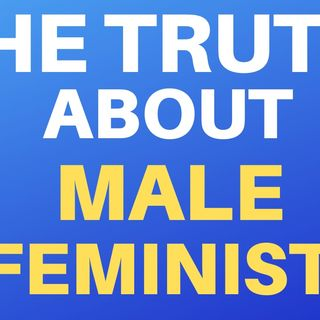 THE TRUTH ABOUT MALE FEMINISTS
