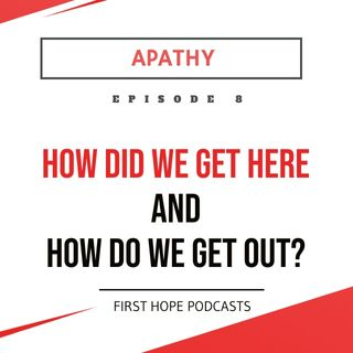 Ep. 8 APATHY - How Did We Get Here and How Do We Get Out?
