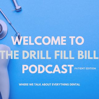 Welcome to the Drill Fill Bill Podcast Patient Edition