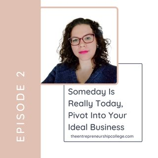 Episode 2: Someday is really today, pivot into your ideal business.
