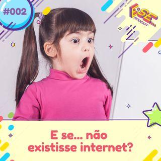 Ep. 02 - E se ... não existisse internet?