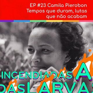 #23 Camila Pierobon - Tempos que duram, lutas que não acabam
