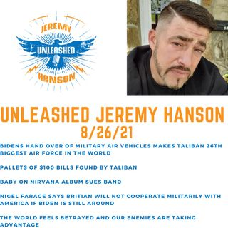 Unleashed Jeremy Hanson 8/26/21 Taliban given pallets of $100 bills and top secret weapons