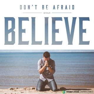 Don't be afraid only BELIEVE