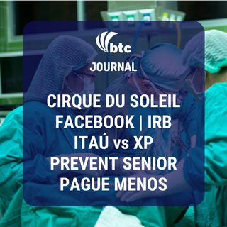 Cirque du Soleil, Facebook, Itaú vs XP, IRB, Prevent Senior e Pague Menos | BTC Journal 02/07/20