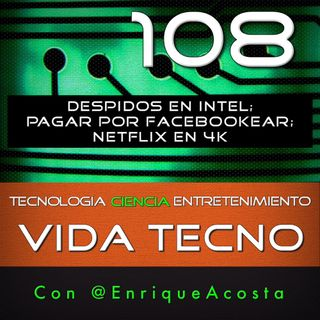 VT108  Despidos en Intel; Pagar por facebookear; Netflix en 4K