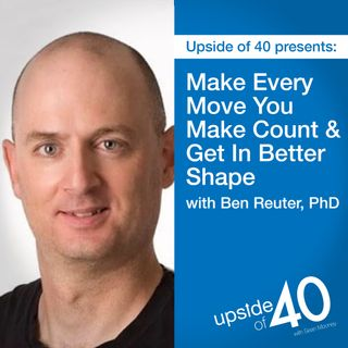 Make Every Move you Make Count & Get in Better Shape with Ben Reuter, PhD