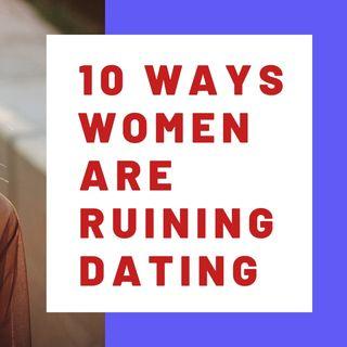 10 WAYS WOMEN ARE RUINING DATING