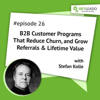 Episode 26 . B2B Customer Programs That Reduce Churn, and Grow Referrals & Lifetime Value