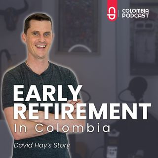 Early Retirement in Colombia: David Hay's Story - Ep 50